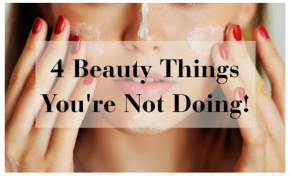 4 Beauty Things You're NotDoing!!